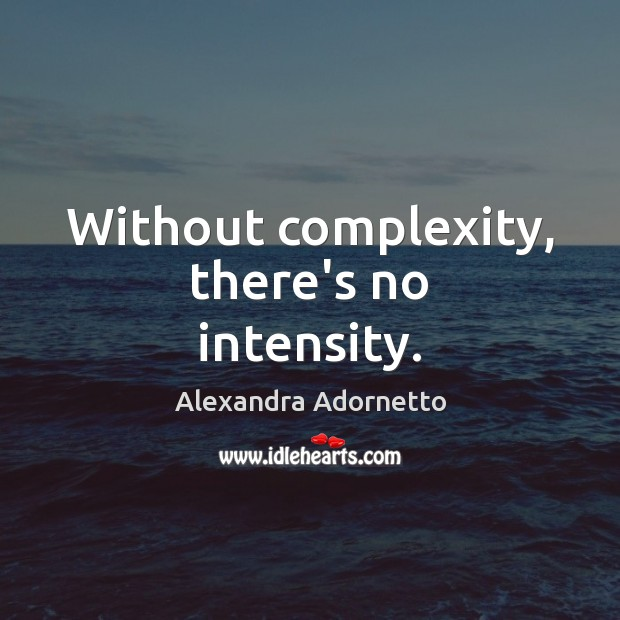 Without complexity, there's no intensity. Image