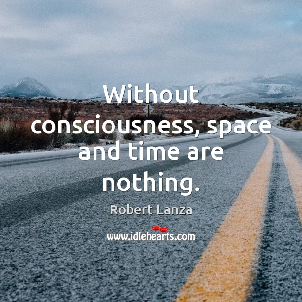 Without consciousness, space and time are nothing. Robert Lanza Picture Quote
