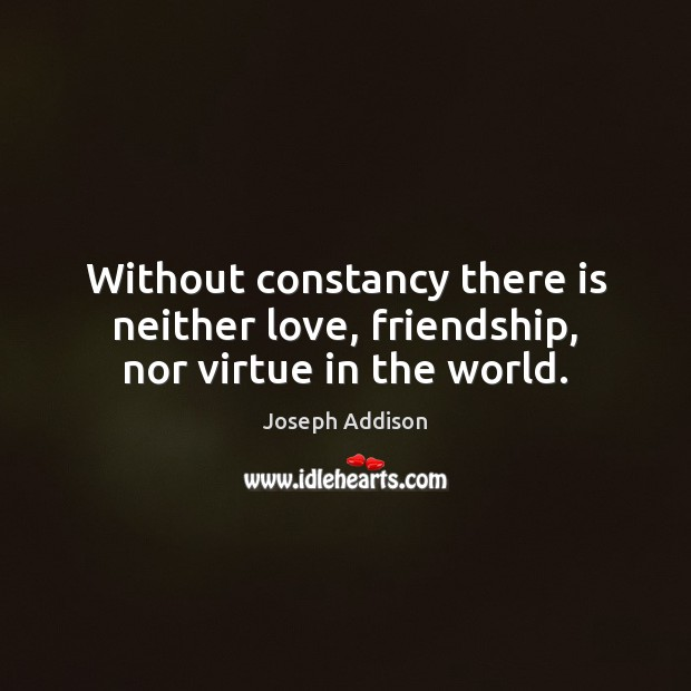 Without constancy there is neither love, friendship, nor virtue in the world. Joseph Addison Picture Quote