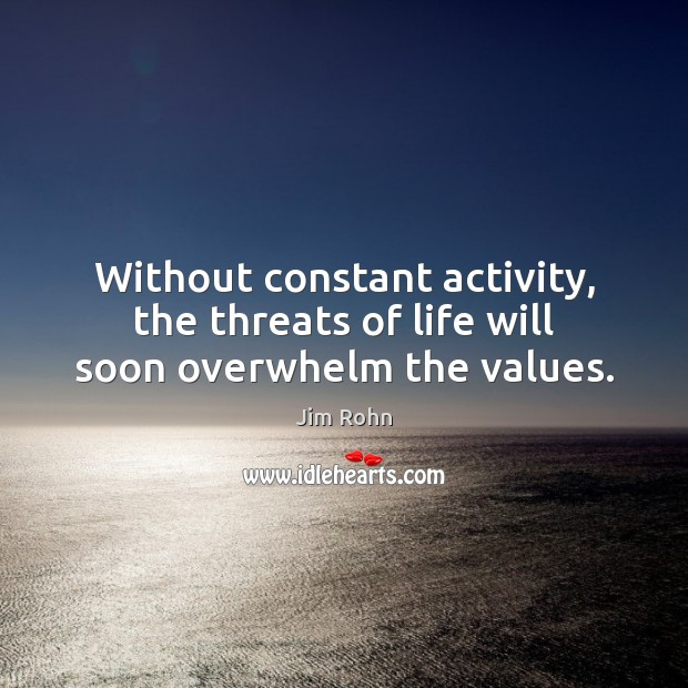 Image, Without constant activity, the threats of life will soon overwhelm the values.