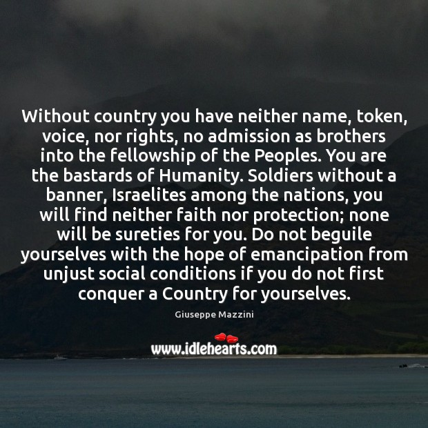 Without country you have neither name, token, voice, nor rights, no admission Giuseppe Mazzini Picture Quote