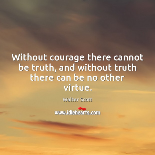 Without courage there cannot be truth, and without truth there can be no other virtue. Walter Scott Picture Quote