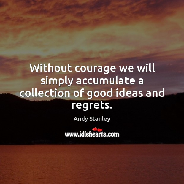 Image, Without courage we will simply accumulate a collection of good ideas and regrets.
