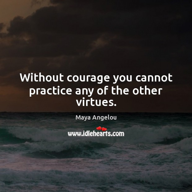 Image, Without courage you cannot practice any of the other virtues.