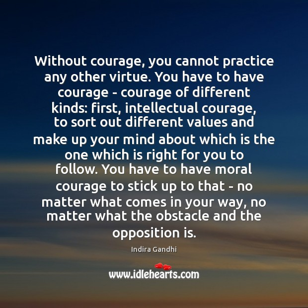 Without courage, you cannot practice any other virtue. You have to have No Matter What Quotes Image
