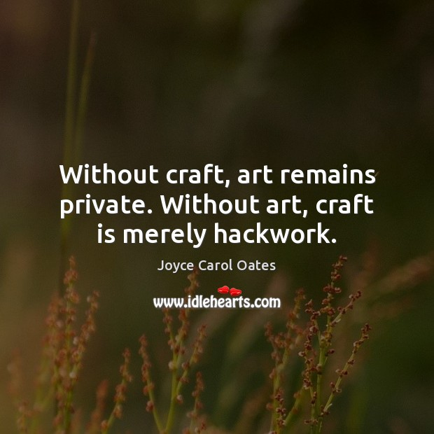 Without craft, art remains private. Without art, craft is merely hackwork. Joyce Carol Oates Picture Quote