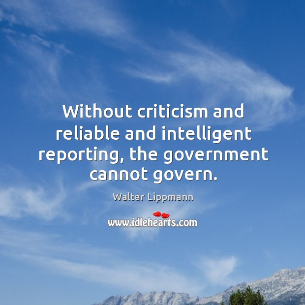 Without criticism and reliable and intelligent reporting, the government cannot govern. Image