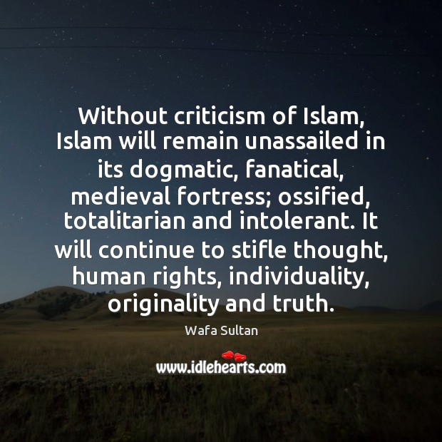 Without criticism of Islam, Islam will remain unassailed in its dogmatic, fanatical, Wafa Sultan Picture Quote