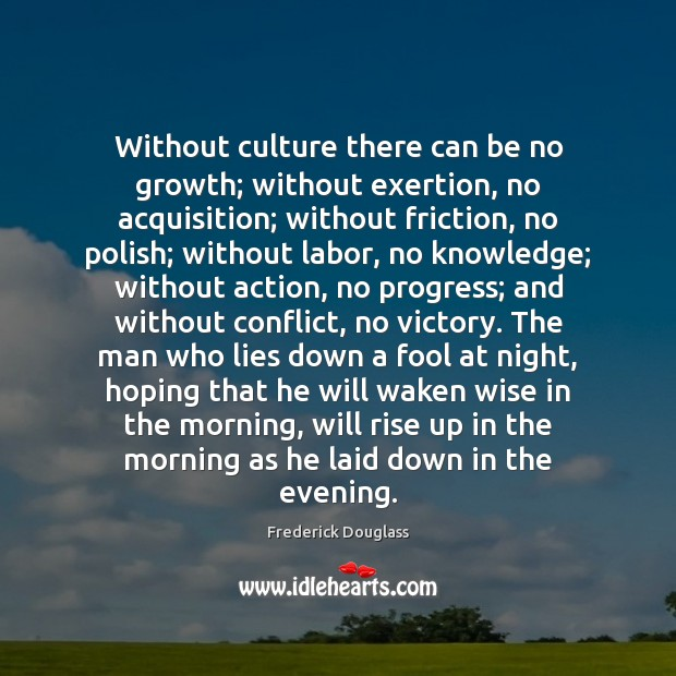 Without culture there can be no growth; without exertion, no acquisition; without Image