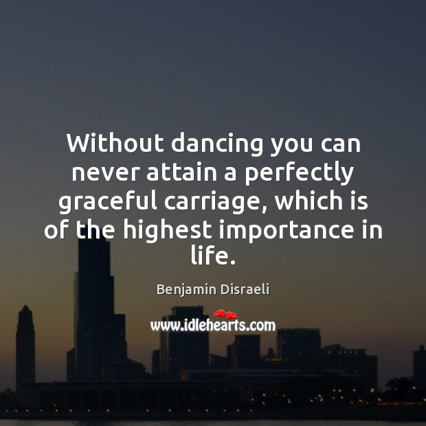 Without dancing you can never attain a perfectly graceful carriage, which is Benjamin Disraeli Picture Quote