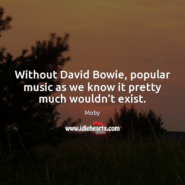 Image, Without David Bowie, popular music as we know it pretty much wouldn't exist.