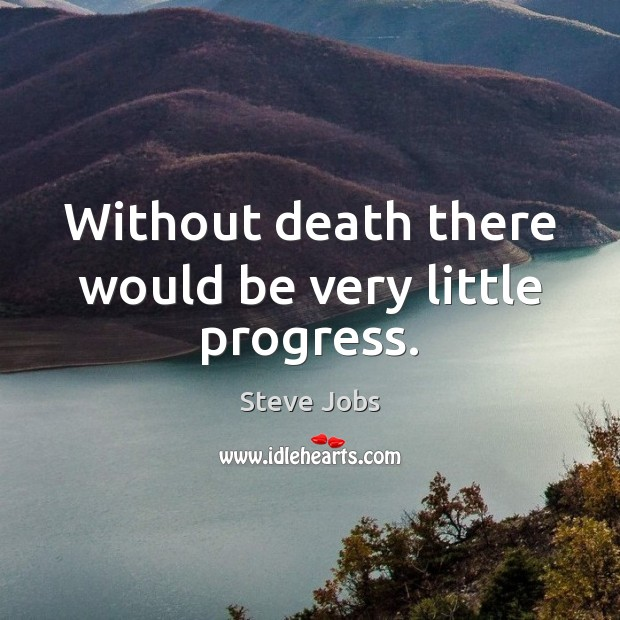 Without death there would be very little progress. Image