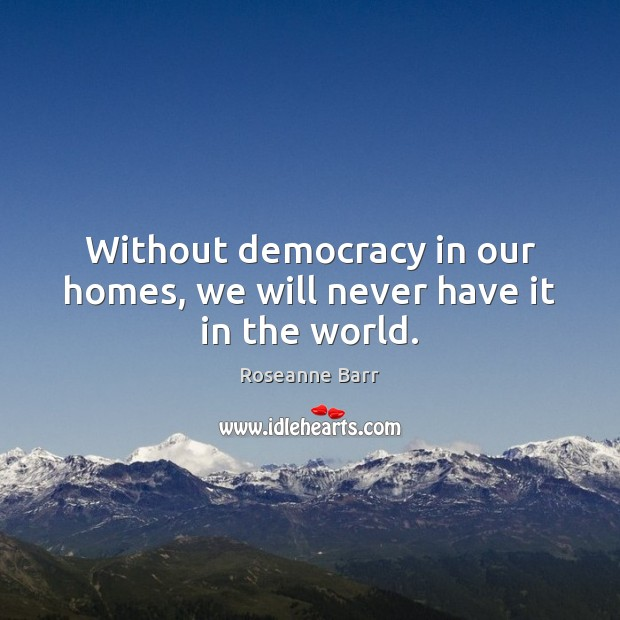 Without democracy in our homes, we will never have it in the world. Roseanne Barr Picture Quote
