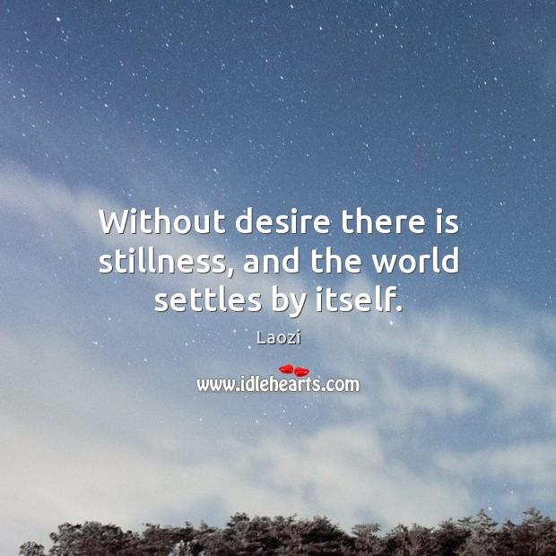 Image, Without desire there is stillness, and the world settles by itself.