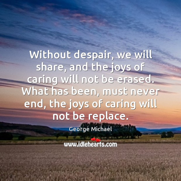 Without despair, we will share, and the joys of caring will not George Michael Picture Quote