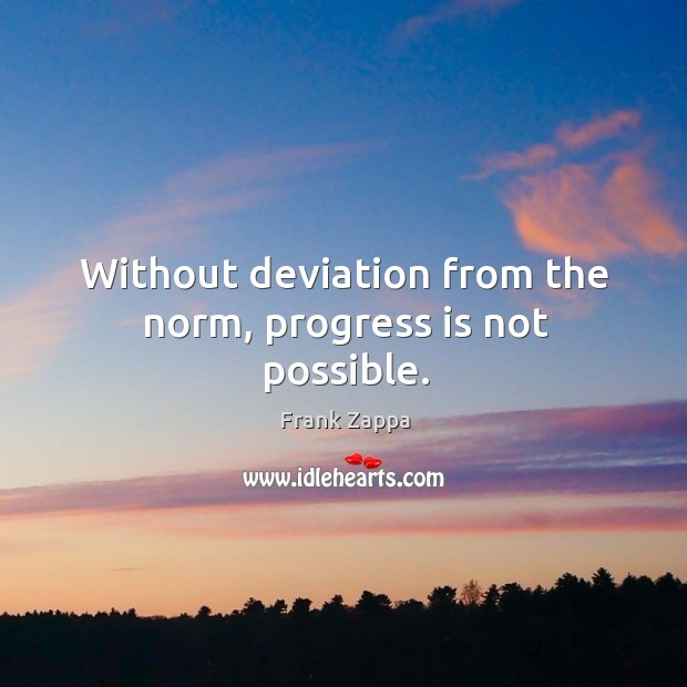 Without deviation from the norm, progress is not possible. Image
