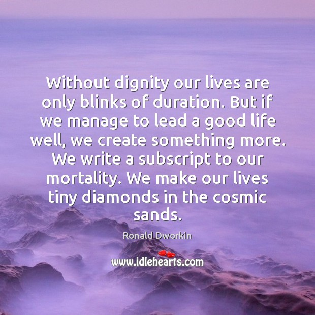Without dignity our lives are only blinks of duration. But if we Image