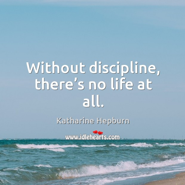 Image, Without discipline, there's no life at all.