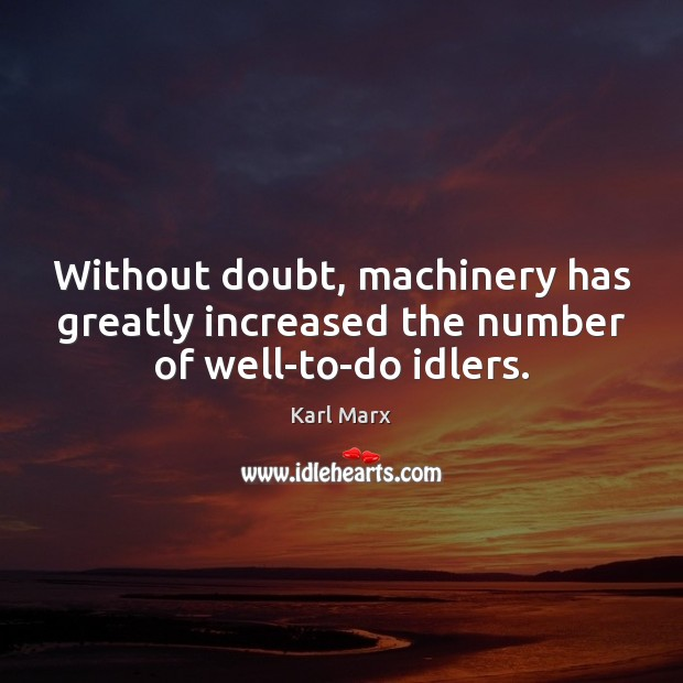 Image about Without doubt, machinery has greatly increased the number of well-to-do idlers.