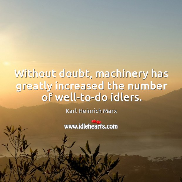 Without doubt, machinery has greatly increased the number of well-to-do idlers. Karl Heinrich Marx Picture Quote