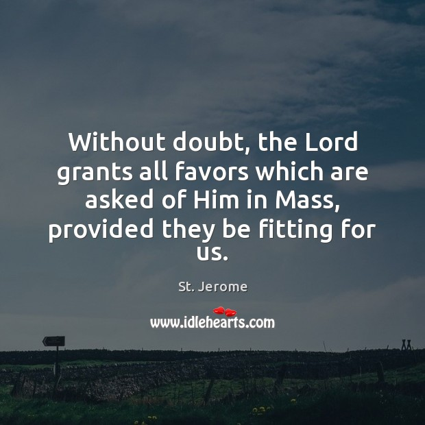 Without doubt, the Lord grants all favors which are asked of Him St. Jerome Picture Quote