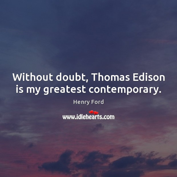 Without doubt, Thomas Edison is my greatest contemporary. Henry Ford Picture Quote