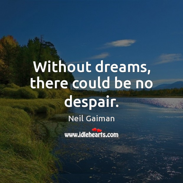 Without dreams, there could be no despair. Image