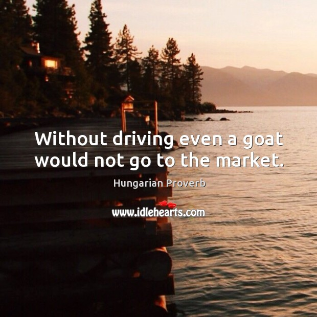 Without driving even a goat would not go to the market. Image