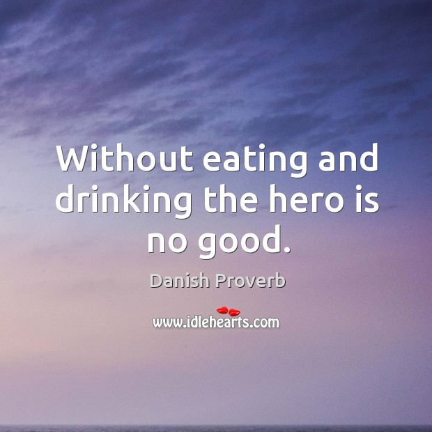 Without eating and drinking the hero is no good. Danish Proverbs Image