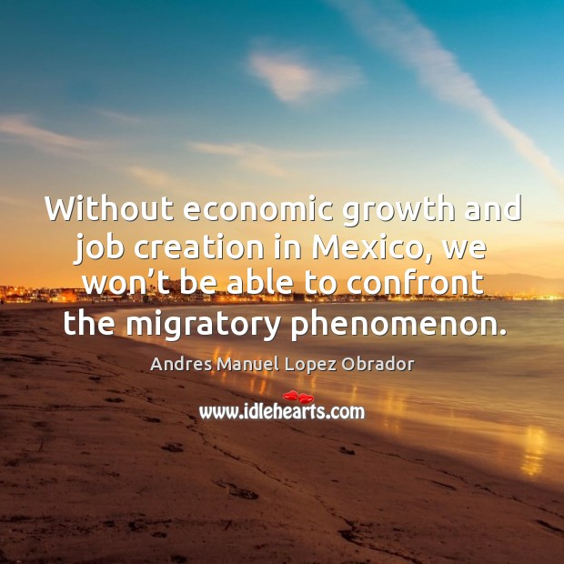 Without economic growth and job creation in mexico, we won't be able to confront the migratory phenomenon. Andres Manuel Lopez Obrador Picture Quote
