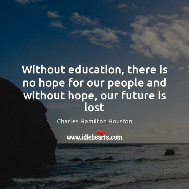 Without education, there is no hope for our people and without hope, our future is lost Charles Hamilton Houston Picture Quote