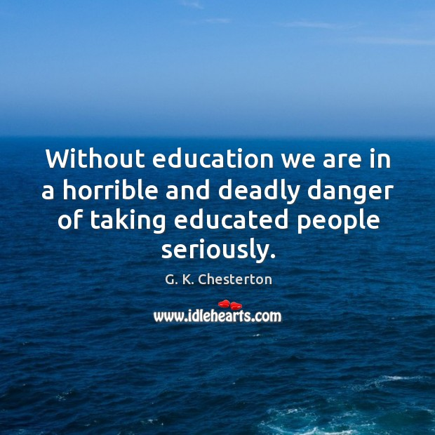 Without education we are in a horrible and deadly danger of taking educated people seriously. G. K. Chesterton Picture Quote