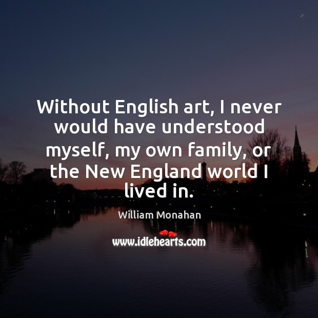 Without English art, I never would have understood myself, my own family, William Monahan Picture Quote