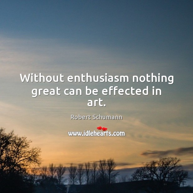 Image, Without enthusiasm nothing great can be effected in art.