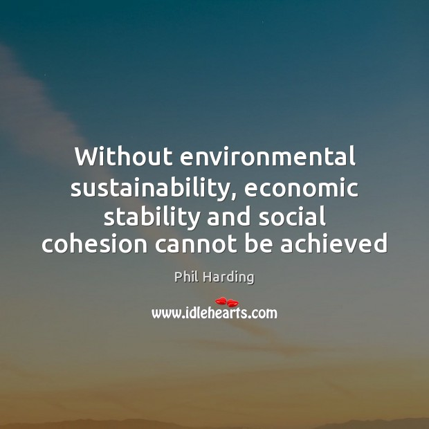 Without environmental sustainability, economic stability and social cohesion cannot be achieved Phil Harding Picture Quote