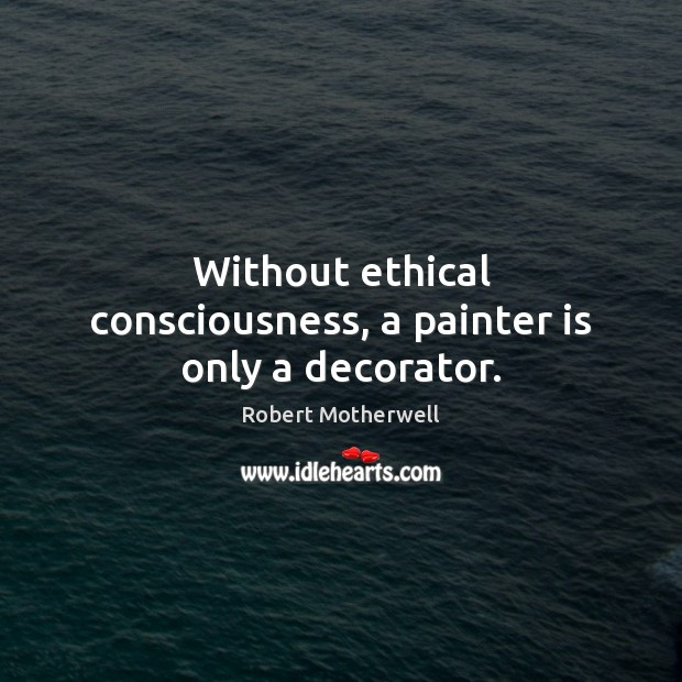 Without ethical consciousness, a painter is only a decorator. Robert Motherwell Picture Quote