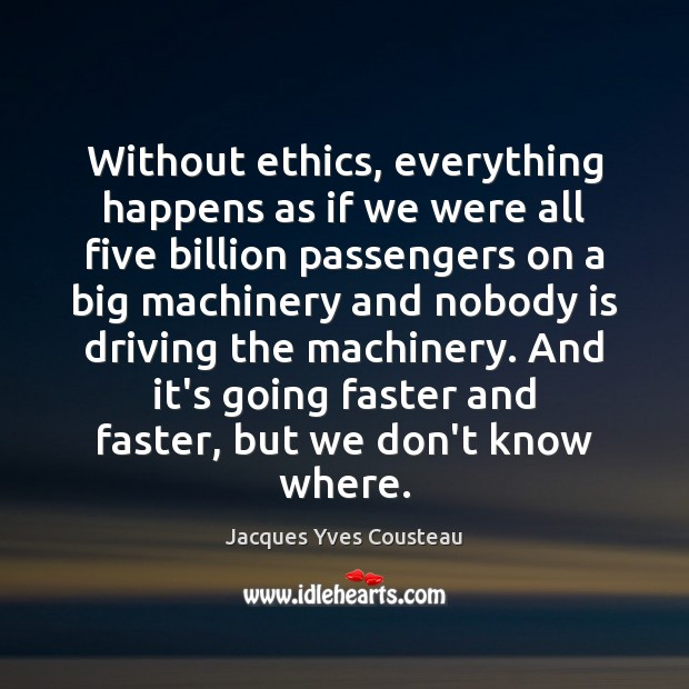 Jacques Yves Cousteau Picture Quote image saying: Without ethics, everything happens as if we were all five billion passengers