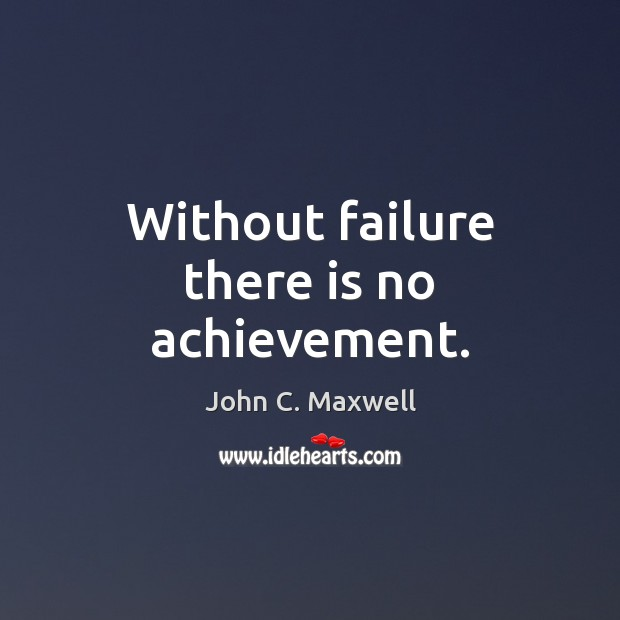 Without failure there is no achievement. John C. Maxwell Picture Quote
