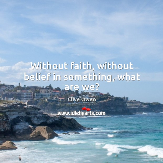 Without faith, without belief in something, what are we? Image