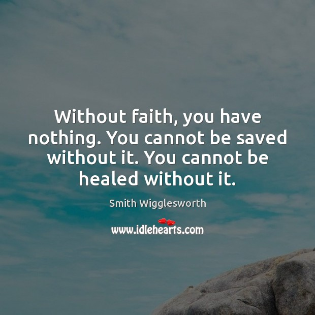 Without faith, you have nothing. You cannot be saved without it. You Smith Wigglesworth Picture Quote