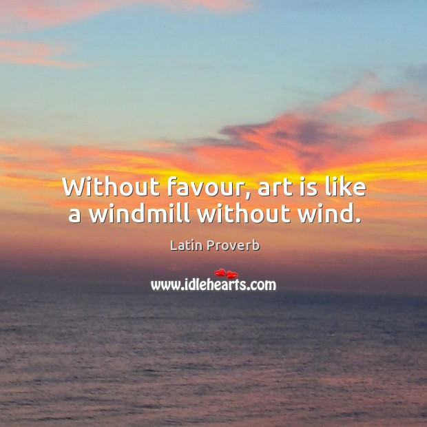 Image, Without favour, art is like a windmill without wind.