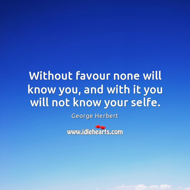 Without favour none will know you, and with it you will not know your selfe. Image