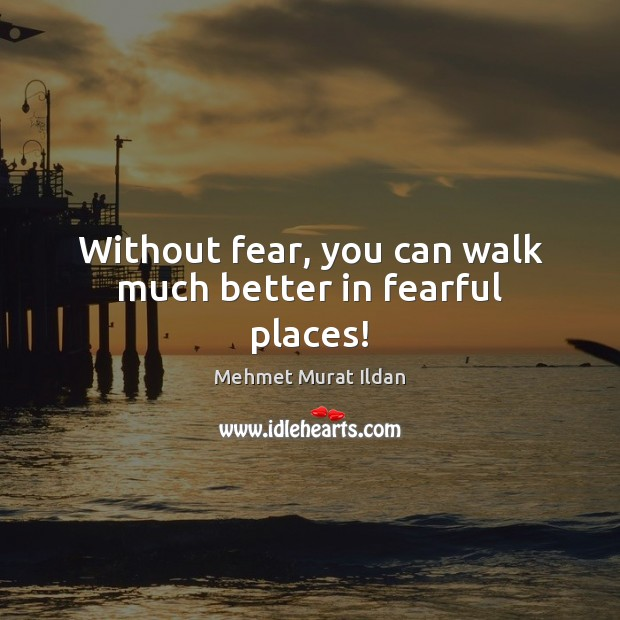 Without fear, you can walk much better in fearful places! Mehmet Murat Ildan Picture Quote