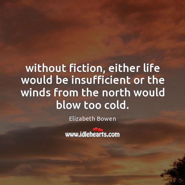 Without fiction, either life would be insufficient or the winds from the Elizabeth Bowen Picture Quote