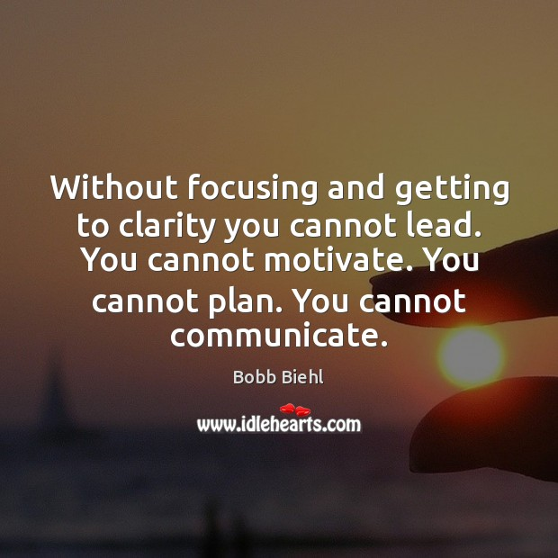 Image, Without focusing and getting to clarity you cannot lead. You cannot motivate.