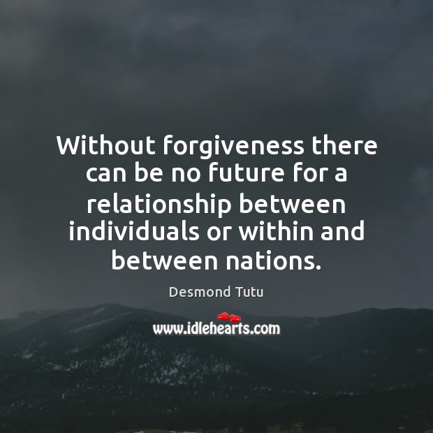 Without forgiveness there can be no future for a relationship between individuals Desmond Tutu Picture Quote