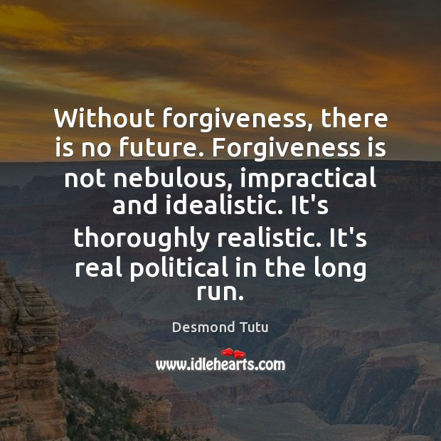 Without forgiveness, there is no future. Forgiveness is not nebulous, impractical and Image