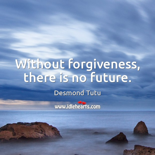 Without forgiveness, there is no future. Image
