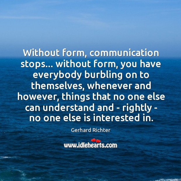 Without form, communication stops… without form, you have everybody burbling on to Image
