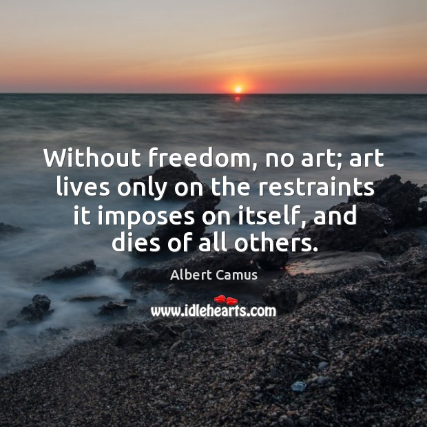 Image, Without freedom, no art; art lives only on the restraints it imposes on itself, and dies of all others.